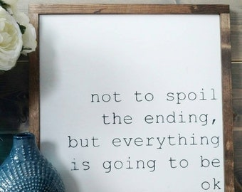 Not to spoil the ending, but everything is going to be ok - Rustic Wood Sign with Wood Trim - Black or White Sign - Neutral Home Decor