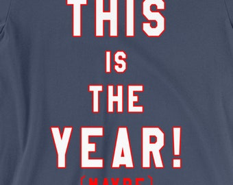 This Is The Year...Maybe - Inspired by any Sports team of your choosing - American Apparel - S, M, L, XL, XXL