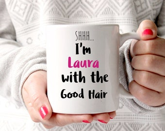 Personalised coffee mug, I am Laura with the good hair, beyonce mug, good hair, gift for mum, best friends gifts, coffee mug, coffee gift