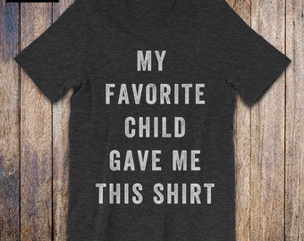 My Favorite Child Gave Me This shirt, funny mom, funny dad, funny quote, mothers day, fathers day, family humor tee, birthday, parents
