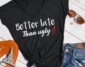 Better late than ugly tshirt- funny tshirt- make up lovers shirt- funny make up shirt