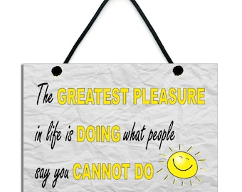 The Greatest Pleasure In Life Is Doing What People Say You Cannot Do Sign 568