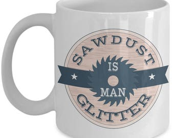 Father's Day Mug - Sawdust Is Man Glitter - Funny Guy Gifts