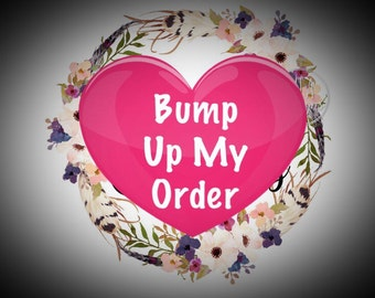 Bump Up My Order/rush/expedite the production of your order