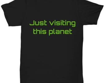 Just Visiting This Planet - Funny Shirt for People Who Are Just Out of This World