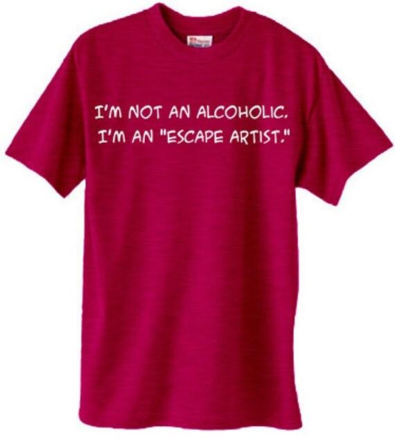 I'm not an alcoholic, I'm an escape artist