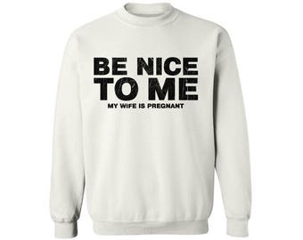 Be Nice To Me My Wife Is Pregnant New Dad Crewneck Sweatshirt Top Fathers Day Gift Baby Shower Gift