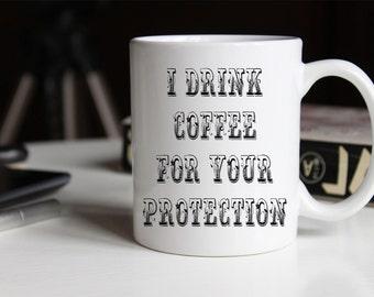 I Drink Coffee for your Protection Coffee Mug | Ceramic Coffee Mug | 11 oz Mug 15 oz Mug | Funny Coffee Mug | Coffee Mugs with Sayings