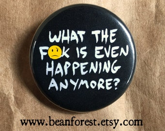 wtf is even happening anymore wtf pin button wtf magnet mature climate change politics news trump scary anxiety panic doom armageddon fear
