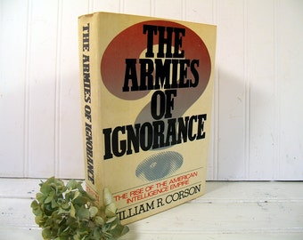 The Armies of Ignorance - The Rise of the American Intelligence Empire by Author William R. Corson - Vintage Book Publication