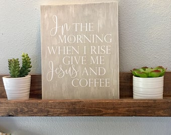 In the morning when I rise give me Jesus and Coffee...8x10 wood sign