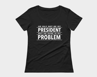 Not my president shirt, he may not be my president but he sure is my problem, midnight blue protest t-shirt by Felicianation Ink