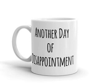 Funny Quote Coffee Mug, Unique Coffee Mug Gift, Another Day of Disappointment Mug, Funny Mug for Work, Inappropriate Mug, Humorous Gift Mug