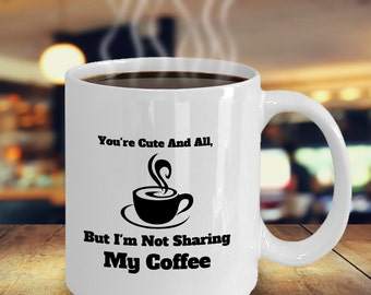 You're Cute And All, But I'm Not Sharing My Coffee Novelty Mug