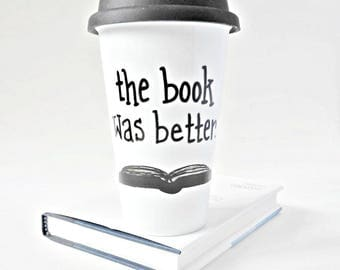 Travel Coffee Mug, Book Was Better, With Lid, Ceramic Travel Mug, bookish, bookworm, literary gift, librarian, scholar, Funny Travel Mug