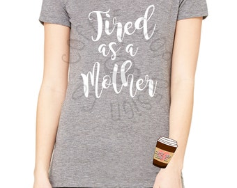 Tired as a Mother T-Shirt- Misses and Plus Sizes!
