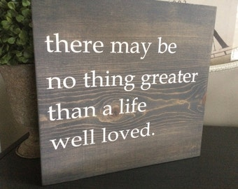 there may be no thing greater than a life well loved.    Inspired by Magnolia Market.  Stained sign in your choice of colors.