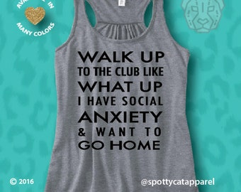 Walk Up To The Club Like WHAT UP I Have Social Anxiety & Want To Go HOME<, funny tank, flowy racerback tank top, yoga,fitness,pilates,hair