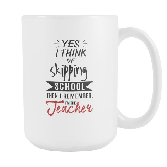 Yes I Think Of Skipping School Then I Remember I'm The Teacher Coffee Mug Funny Quotes Sayings Teachers Mug