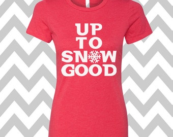 Up To Snow Good T-Shirt Ladies Christmas Tee Ugly Sweater Party Shirt Womens Christmas Shirt Funny Holiday Party Shirt Ugly Sweater Contest