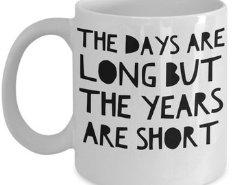 Mother's Day Gift - Funny and Inspirational Coffee Mug - The Days Are Long, But The Years Are Short - Tea Cup - High Quality Ceramic