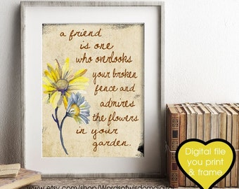 Friend  print Gift a friend is one who overlooks your broken fence and admires the flowers in your garden You Print Frame friend quote