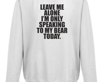Leave Me Alone I'm Only Talking To My Bear Today Sweatshirt Jumper