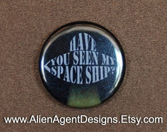 Have You Seen My Spaceship, Have You Seen This, Have You Seen My, Alien Spaceship, Spaceship pin, Pinback Button Badge Magnet, Alien Pin