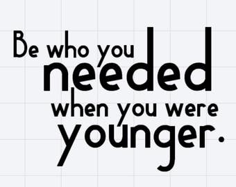 Be Who You Needed When You Were Younger - Vinyl Sticker Decal