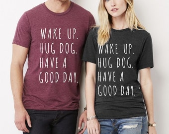 Wake up Hug Dog Have a Good Day UNISEX Crew neck tri blend shirt screenprinted Mens Ladies