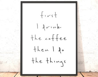 First I Drink The Coffee Then I Do The Things Print   A3 A4 A5 5x7inch   Gift for Coffee Lover   Gift for Mum Daughter Friend   UK