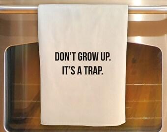Flour Sack Tea Towel - DON'T GROW UP, It's a Trap: Kitchen Towel