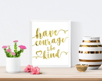 """REAL GOLD FOIL print """"Have courage and be kind"""" print 