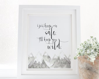 You keep me safe. I'll keep you wild - Love Quote - Love Print - Adventure print - Adventure quote