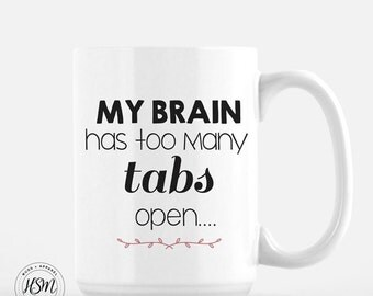 My Brain Has Too Many Tabs Open, Coffee Mug, Co-Worker Gift, Funny Coffee Mug, Cool Coffee Mugs, Gift for Her, Gift for Him, Tea Cup,Tea Mug