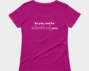 Be you, and be relentlessly you shirt, inspirational tshirt, top, fashion tee by Felicianation Ink