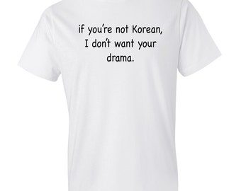 If You're Not Korean, I Don't Want Your Drama Shirt, Funny Korean Shirt, Korean T-Shirt Korean Drama Shirt Korean Drama Fan Korean TV #OS133