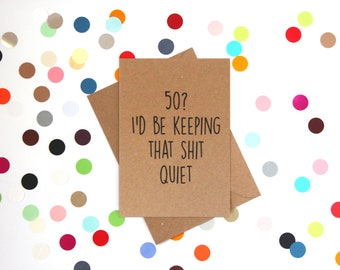Funny 50th Birthday Card: 50? I'd be keeping that shit quiet