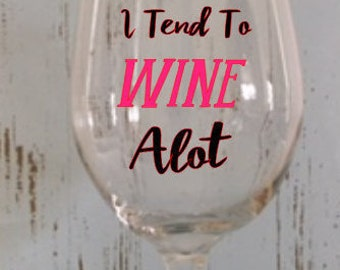 I tend to Wine Alot! Wine Glass, Gifts for her