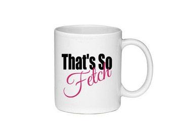 That's So Fetch - Gretchen Wieners - Regina George - Mean Girls Mug - Printed on Both Sides - 116