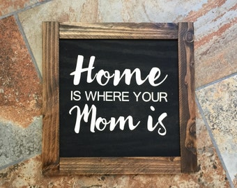 Home is Where Your Mom is- Wood Sign