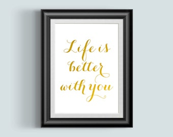Life is better with you, Gold Foil Print Wall Art, Nursery Print, Home Decor, wedding signs sayings