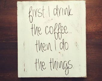 First I Drink The Coffee, Then I do the things Rustic Kitchen Sign