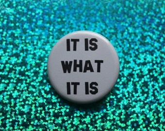 "It is what it is | 1.25"" pinback button"