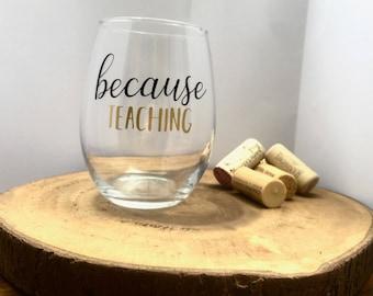 BECAUSE TEACHING - Teacher Appreciation Gift - Teacher Wine Glass - Custom Made - Wine Glass - Teacher Gift