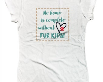 No Home Is Complete Without Fur Kids Dogs Cats Mans Best Friends Puppies Kittens Rescues Juniors T-shirt SF_0255