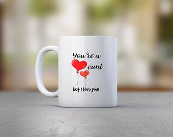 You're A C*nt But I Love You Mug