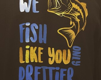 We Fish Like You Only Prettier