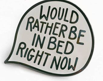 Would Rather Be In Bed Right Now Hard Enamel Pin / Speech Bubble Quote Badge