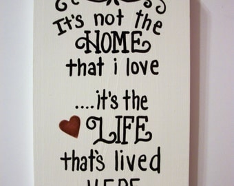 It's not the HOME that I LOVE ,it's the LIFE that's lived here wood sign,home ,home decor